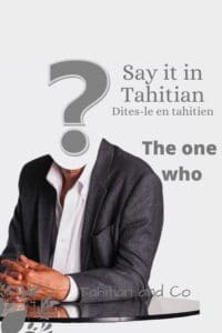 Learn how to say the one who in Tahitian